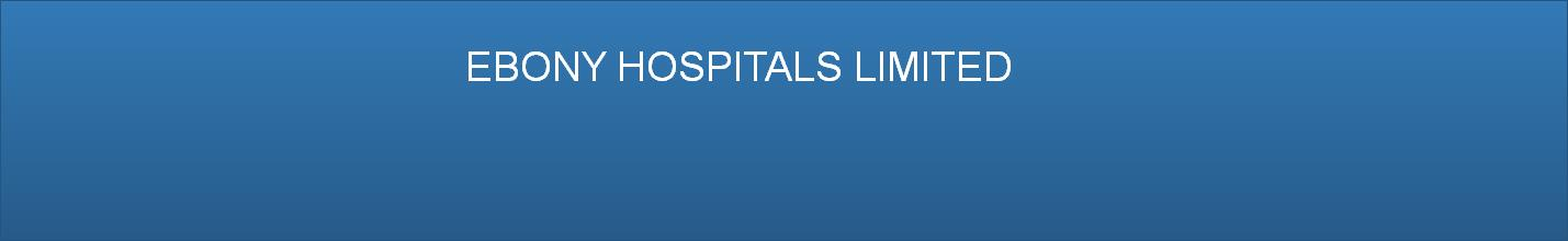 EBONY HOSPITALS LIMITED